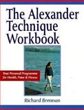 The Alexander Technique Workbook : Your Personal Program for Health, Poise and Fitness, Brennan, Richard, 1852303468