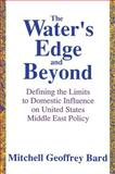 The Water's Edge and Beyond : Defining the Limits to Domestic Influence on United States Middle East Policy, Bard, Mitchell Geoffrey, 0887383467
