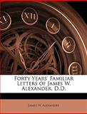 Forty Years' Familiar Letters of James W Alexander, D D, James W. Alexander, 1144363462