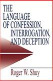 The Language of Confession, Interrogation, and Deception, Shuy, Roger W., 0761913467
