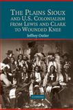 The Plains Sioux and U. S. Colonialism from Lewis and Clark to Wounded Knee, Ostler, Jeffrey, 0521793467