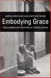 Embodying Grace : Proclaiming Justification in the Real World, Bieler, Andrea and Gutmann, Hans-Martin, 0800663462