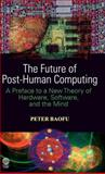 The Future of Post-Human Computing : A Preface to a New Theory of Hardware, Software, and the Mind, Baofu, Peter, 1907343466