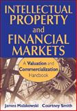 Intellectual Property and Financial Markets : A Valuation and Commercialization Handbook, Malackowski, James and Smith, Courtney, 0470343478