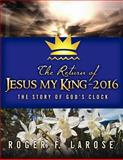 The Return of Jesus My King - 2016, Roger LaRose, 061548347X
