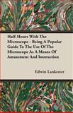 Half-Hours with the Microscope - Being a Popular Guide to the Use of the Microscope As a Means of Amusement and Instruction, Edwin Lankester, 1408603470