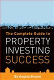 The Complete Guide to Property Investing Success, Angela Bryant, 1905823479