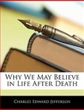 Why We May Believe in Life after Death, Charles-Edward Jefferson, 1141263475