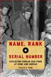 Name, Rank, and Serial Number : Exploiting Korean War POWs at Home and Abroad, Young, Charles S., 0195183487