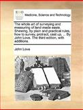 The Whole Art of Surveying and Measuring of Land Made Easie Shewing, by Plain and Practical Rules, How to Survey, Protract, Cast up, by John Love, John Love, 1170543480
