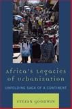 Africa's Legacies of Urbanization : Unfolding Saga of a Continent, Goodwin, Stefan, 0739133489