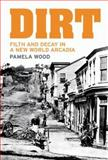 Dirt : Filth and Decay in a New World Arcadia, Wood, Pamela Janet and Wood, Pamela, 1869403487
