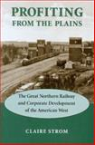 Profiting from the Plains : The Great Northern Railway and Corporate Development of the American West, Strom, Claire, 0295983485