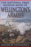 The National Army Museum Book of Wellington's Armies : Britain's Triumphant Campaigns in the Peninsula and at Waterloo, 1808-15, Uffindell, Andrew, 0283073489