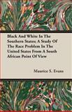 Black and White in the Southern States; a Study of the Race Problem in the United States from a South African Point of View, Maurice S. Evans, 1406723487