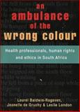 An Ambulance of the Wrong Colour : Health Professionals, Human Rights and Ethics in South Africa, Baldwin-Ragaven, Laurel and Gruchy, Jeanelle du, 1919713484