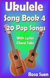 Ukulele Song Book 4 - 20 Pop Songs with Lyrics and Chord Tabs, Rosa Suen, 1500343498