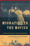 Migrating to the Movies : Cinema and Black Urban Modernity, Stewart, Jacqueline Najuma, 0520233492