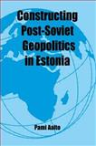 Constructing Post-Soviet Geopolitics in Estonia, Aalto, Pami, 0714683493