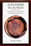 Alexander to Actium : The Historical Evolution of the Hellenistic Age, Green, Peter, 0520083490
