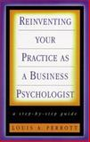 Reinventing Your Practice as a Business Psychologist : A Step-by-Step Guide, Perrott, Louis A., 0787943495