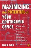 Maximizing the Potential of Your Ophthalmic Office : What You Need to Know about Planning and Design, Kahn, Fred L., 0750673494