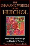 The Shamanic Wisdom of the Huichol : Medicine Teachings for Modern Times, Pinkson, Tom Soloway, 1594773491