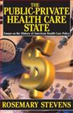The Public-Private Health Care State : Essays on the History of American Health Care Policy, Stevens, Rosemary, 0765803496