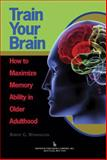 Train Your Brain : How to Maximize Memory Ability in Older Adulthood, Winningham, Robert G., 0895033496