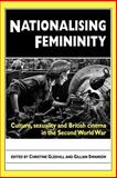 Nationalising Femininity : Culture, Sexuality and British Cinema in the Second World War, , 0719083508