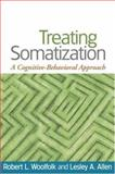 Treating Somatization : A Cognitive-Behavioral Approach, Woolfolk, Robert L. and Allen, Lesley A., 1593853505