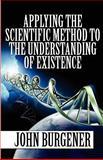 Applying the Scientific Method to the Understanding of Existence, John Burgener, 1462613500