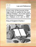 A True Copy of the Journal of the High-Court of Justice for the Tryal of King Charles I As It Was Read in the House of Commons, Taken by J Nalso, King Of England Charles I, 1140763504