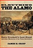 Sleuthing the Alamo : Davy Crockett's Last Stand and Other Mysteries of the Texas Revolution, James E. Crisp, 0195163508