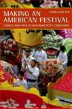 Making an American Festival : Chinese New Year in San Francisco's Chinatown, Yeh, Chiou-Ling, 0520253507