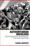 Authoritarian Backlash : Russian Resistance to Democratization in the Former Soviet Union, Ambrosio, Thomas, 0754673502