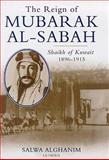 The Reign of Mubarak-Al-Sabah : Sheikh of Kuwait, 1896-1915, Al-Ghanem, Salwa and Alghanim, Salwa, 1860643507