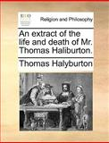 An Extract of the Life and Death of Mr Thomas Haliburton, Thomas Halyburton, 1170613519