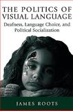 The Politics of Visual Language : Deafness, Language Choice, and Political Socialization, Roots, James, 0886293510