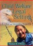 Child Welfare in the Legal Setting : A Critical and Interpretive Perspective, O'Brien, Thomas M., 0789023512