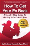 How to Get Your Ex Back - a Step by Step Guide to Getting Your Ex Back Fast, Ryan Morris and Kimberly Hunter, 0989313514