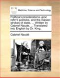 Political Considerations upon Refin'D Politicks, and the Master-Strokes of State, Written by Gabriel Naude, Translated into English by Dr Kin, Gabriel Naudé, 1140713515