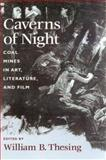 Caverns of Night : Coal Mines in Art, Literature and Film, Thesing, William B., 1570033528