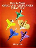 How to Make Origami Airplanes That Fly, Gery Hsu, 0486273520