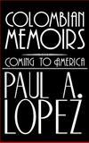 Colombian Memoirs, Paul A. Lopez, 1477253521