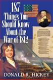 187 Things You Should Know about the War of 1812 : An Easy Question-and-Answer Guide, Hickey, Donald R., 098421352X