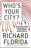 Who's Your City? : How the Creative Economy Is Making Where to Live the Most Important Decision of Your Life, Florida, Richard and Florida, Richard L., 0465013538