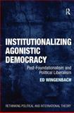 Institutionalizing Agonistic Democracy : Post-Foundationalism and Political Liberalism, Wingenbach, Edward C., 140940353X