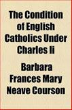 The Condition of English Catholics under Charles II, Barbara Frances Mary Neave Courson, 1152053531