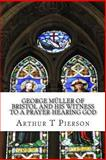 George Müller of Bristol and His Witness to a Prayer-Hearing God, Arthur T. Pierson, 1484003535